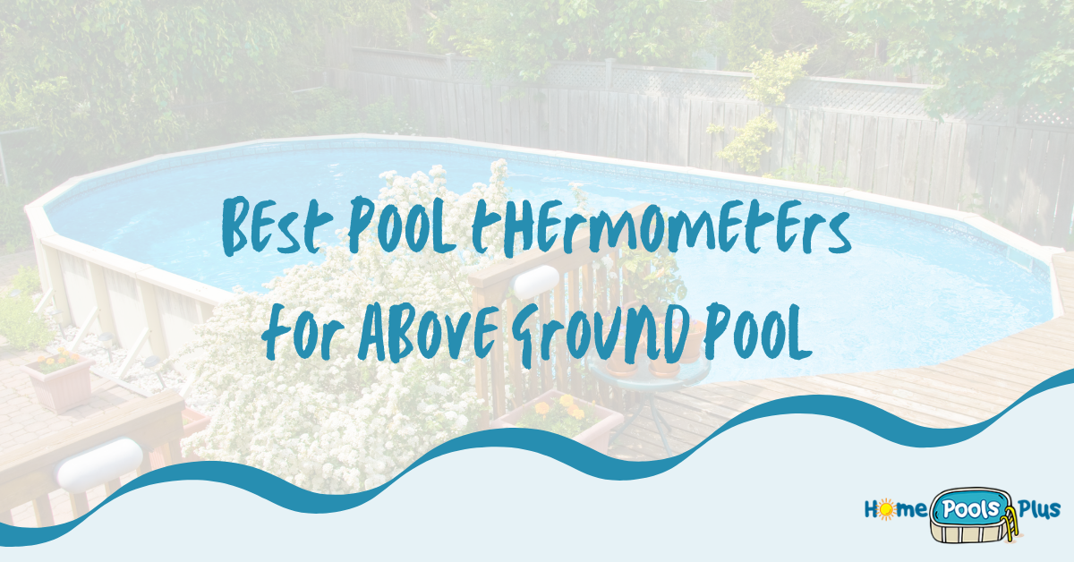 Best Pool Thermometers for your Above Ground Pool